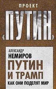 Александр Немиров -Путин и Трамп. Как они поделят мир