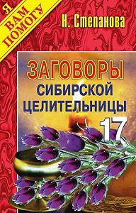 Наталья Ивановна Степанова - Заговоры сибирской целительницы. Выпуск 17