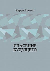 Карен Аветян -Спасение будущего