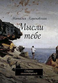 Наталья Кореновская - Мысли отебе. Сборник стихотворений