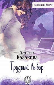 Татьяна Владимировна Казакова -Трудный выбор