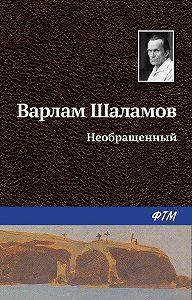 Варлам Шаламов -Необращённый