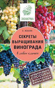 Виктор Жвакин -Секреты выращивания винограда в любом климате. Проверенные способы формировки винограда
