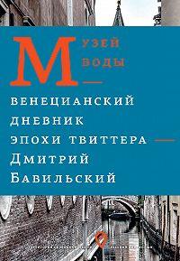Дмитрий Бавильский -Музей воды. Венецианский дневник эпохи Твиттера