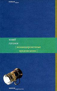 Юлий Гуголев - Командировочные предписания