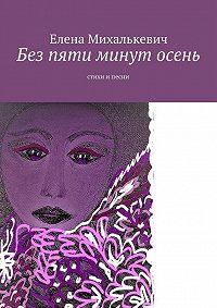 Елена Михалькевич -Без пяти минут осень. Стихи ипесни