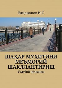 Ибадулла Байджанов -Шаҳар муҳитини меъморий шакллантириш. Услубий қўлланма