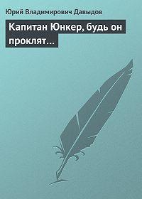 Юрий Владимирович Давыдов -Капитан Юнкер, будь он проклят…