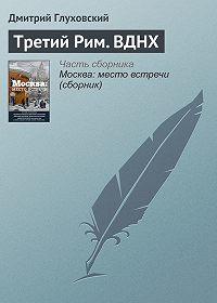 Дмитрий Глуховский -Третий Рим. ВДНХ
