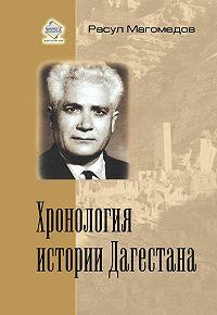 Расул Магомедович Магомедов -Хронология истории Дагестана