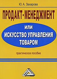 Юлия Андреевна Захарова -Продакт-менеджмент, или Искусство управления товаром