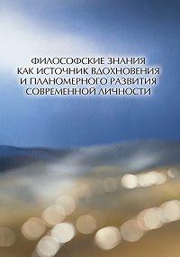 Коллектив Авторов - Философские знания как источник вдохновения и планомерного развития современной личности (сборник)