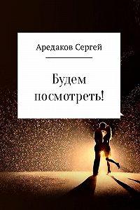 Сергей Аредаков -Будем посмотреть!