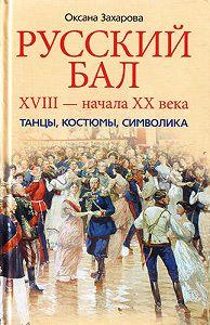 Оксана Захарова - Русский бал XVIII – начала XX века. Танцы, костюмы, символика