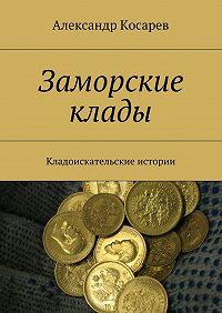 Александр Косарев -Заморские клады. Кладоискательские истории