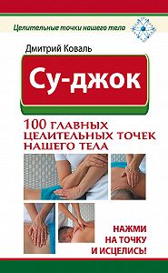 Дмитрий Коваль -Су-джок. 100 главных целительных точек нашего тела. Нажми на точку и исцелись!