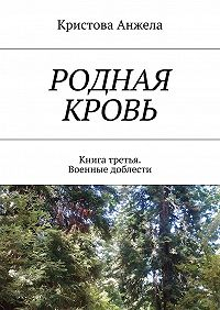 Кристова Анжела -Родная кровь. Книга третья. Военные доблести