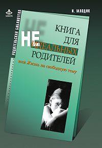Ирина Млодик -Книга для неидеальных родителей, или Жизнь на свободную тему