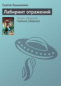 Сергей Лукьяненко - Лабиринт отражений