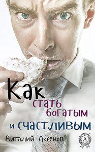 Виталий Аксенов - Как стать богатым и счастливым