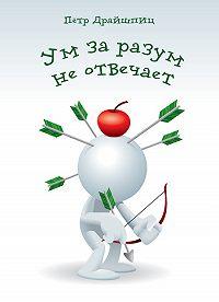 Петр Драйшпиц - Ум за разум не отвечает!