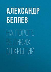 Александр Беляев -На пороге великих открытий