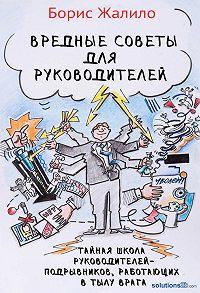 Борис Жалило - Вредные советы для руководителей. Тайная школа руководителей-подрывников, работающих в тылу врага