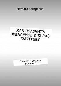 Наталья Заиграева -Как получить желаемое в12раз быстрее? Ошибки исекреты бывалого