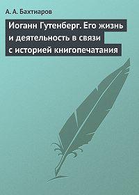 Анатолий Александрович Бахтиаров -Иоганн Гутенберг. Его жизнь и деятельность в связи с историей книгопечатания