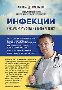 Александр Мясников -Инфекции. Как защитить себя и своего ребенка