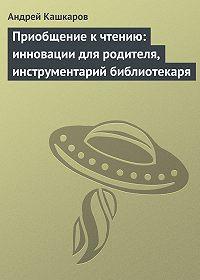 Андрей Кашкаров -Приобщение к чтению: инновации для родителя, инструментарий библиотекаря