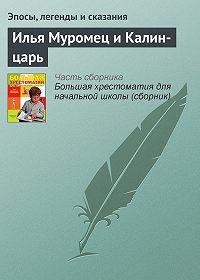 Эпосы, легенды и сказания -Илья Муромец и Калин-царь