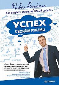 Павел Вербняк -Успех своими руками. Как вывести жизнь на новый уровень