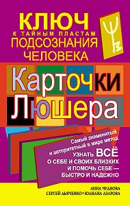 Анна Чуднова -Карточки Люшера – ключ к тайным пластам подсознания человека. Как узнать все о себе и своих близких и помочь себе – быстро и надежно