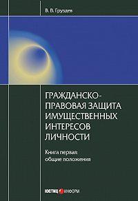 В. В. Груздев -Гражданско-правовая защита имущественных интересов личности. Книга 1. Общие положения