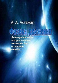 Александр Алексеевич Астахов -Физика движения. Альтернативная теоретическая механика, или Осознание знания