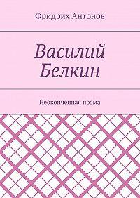 Фридрих Антонов -Василий Белкин. Неоконченная поэма
