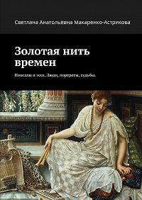 Светлана Макаренко-астрикова - Золотая нить времен. Новеллы иэссе. Люди, портреты, судьбы.