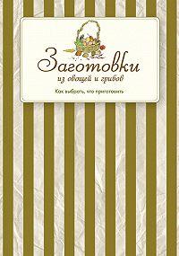 Сборник рецептов - Заготовки из овощей и грибов. Как выбрать, что приготовить