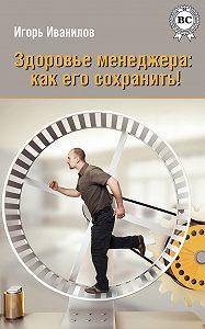 Игорь Иванилов - Здоровье менеджера: как его сохранить!