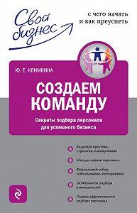 Юлия Евгеньевна Климкина -Создаем команду. Секреты подбора персонала для успешного бизнеса