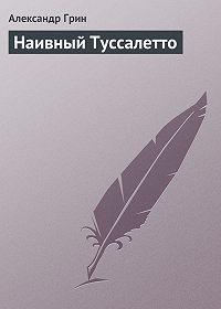 Александр Грин -Наивный Туссалетто