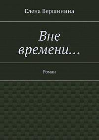 Елена Вершинина -Вне времени… Роман