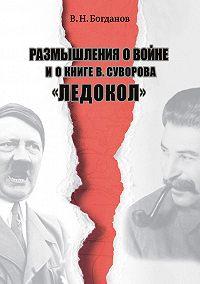 Валентин Богданов -Размышления о войне и о книге В.Суворова «Ледокол»