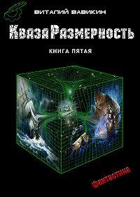 Виталий Вавикин -КвазаРазмерность. Книга 5