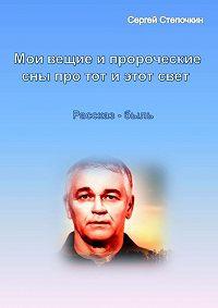 Сергей Степочкин -Мои вещие и пророческие сны про тот и этот свет