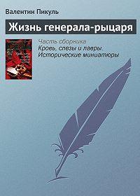 Валентин Пикуль -Жизнь генерала-рыцаря