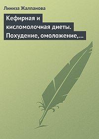 Линиза Жалпанова -Кефирная и кисломолочная диеты. Похудение, омоложение, здоровое питание