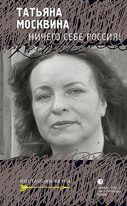 Татьяна Москвина -Ничего себе Россия! (сборник)