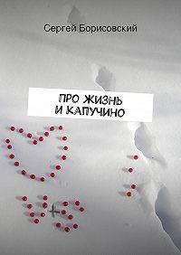 Сергей Борисовский -Про жизнь икапучино